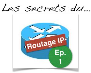 Les secrets du routage IP - Episode 1